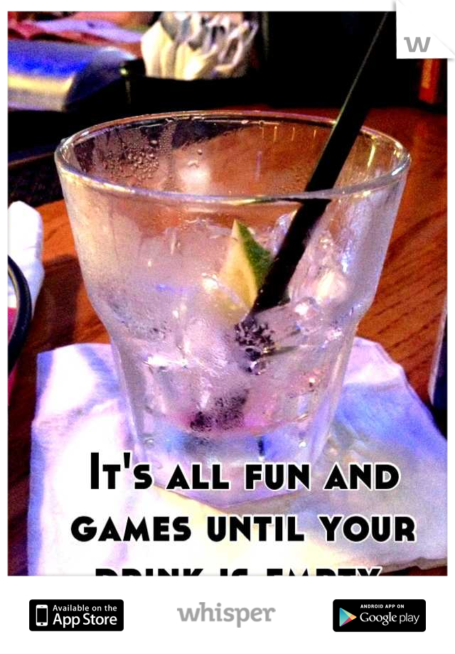It's all fun and games until your drink is empty