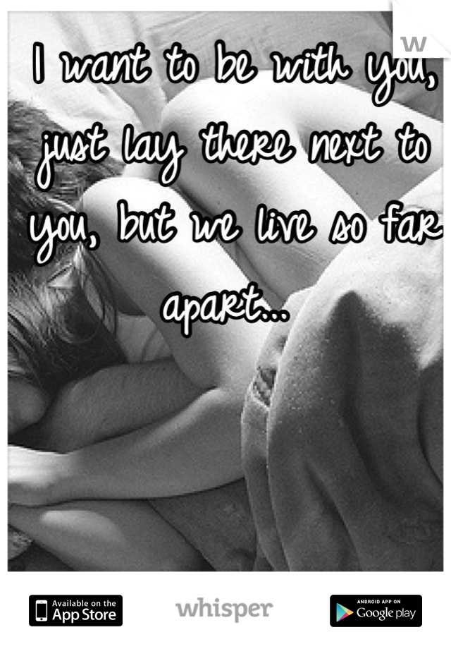 I want to be with you, just lay there next to you, but we live so far apart...