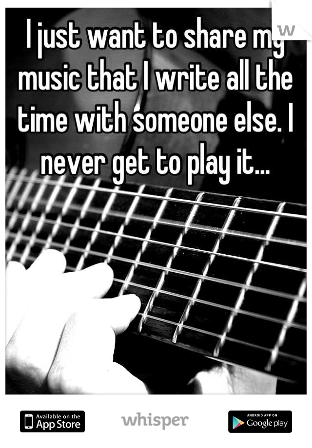 I just want to share my music that I write all the time with someone else. I never get to play it...