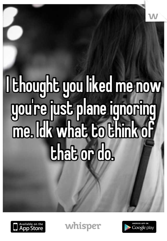 I thought you liked me now you're just plane ignoring me. Idk what to think of that or do.