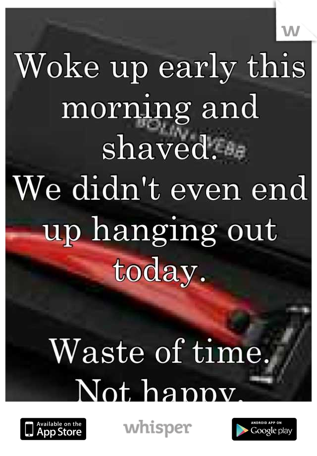 Woke up early this morning and shaved. We didn't even end up hanging out today.  Waste of time.   Not happy.