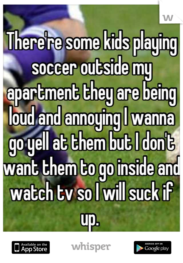 There're some kids playing soccer outside my apartment they are being loud and annoying I wanna go yell at them but I don't want them to go inside and watch tv so I will suck if up.
