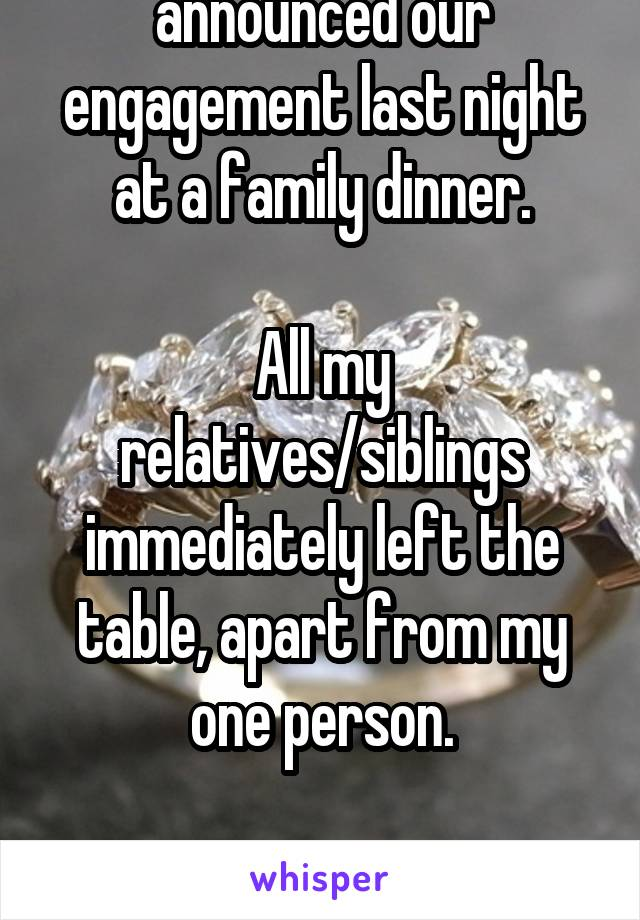My partner and I announced our engagement last night at a family dinner.  All my relatives/siblings immediately left the table, apart from my one person.  At least my father's not homophobic.