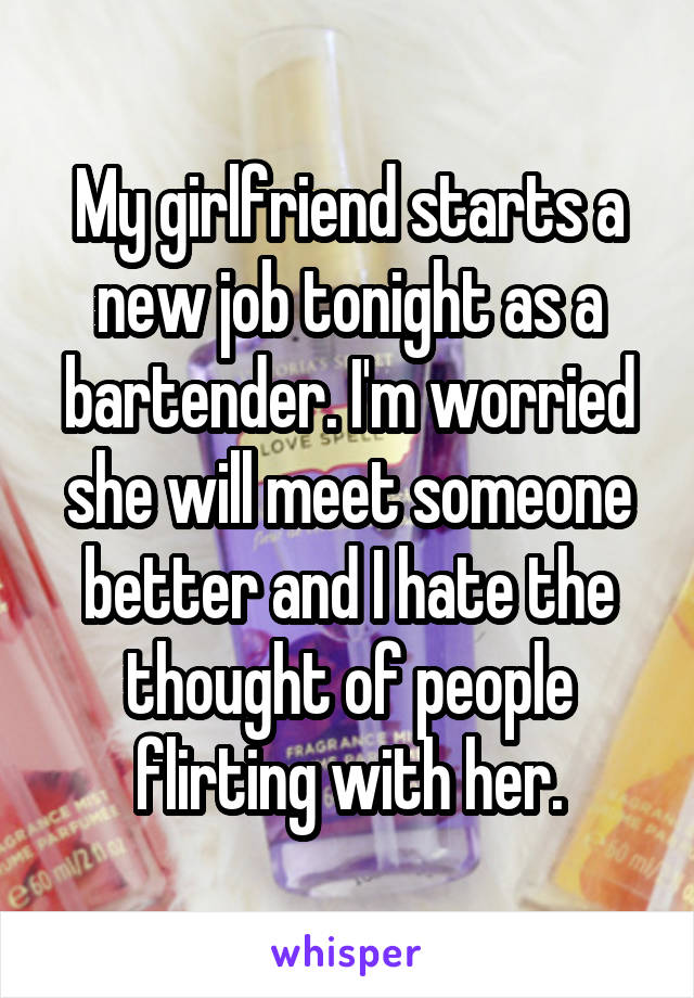 My girlfriend starts a new job tonight as a bartender. I'm worried she will meet someone better and I hate the thought of people flirting with her.