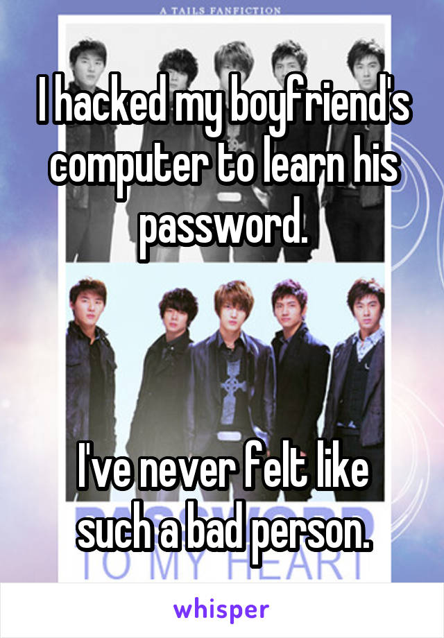 I hacked my boyfriend's computer to learn his password.    I've never felt like such a bad person.