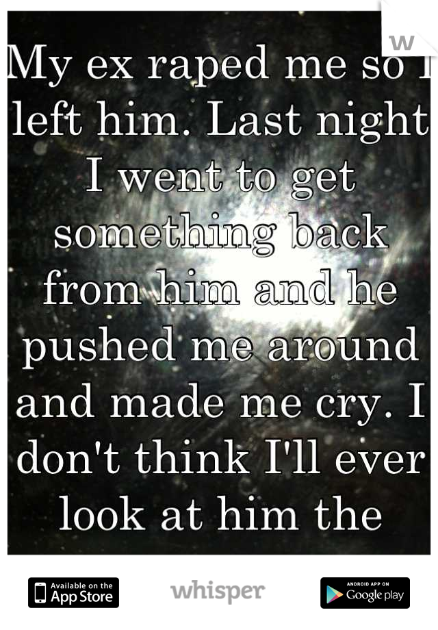 My ex raped me so I left him. Last night I went to get something back from him and he pushed me around and made me cry. I don't think I'll ever look at him the same.