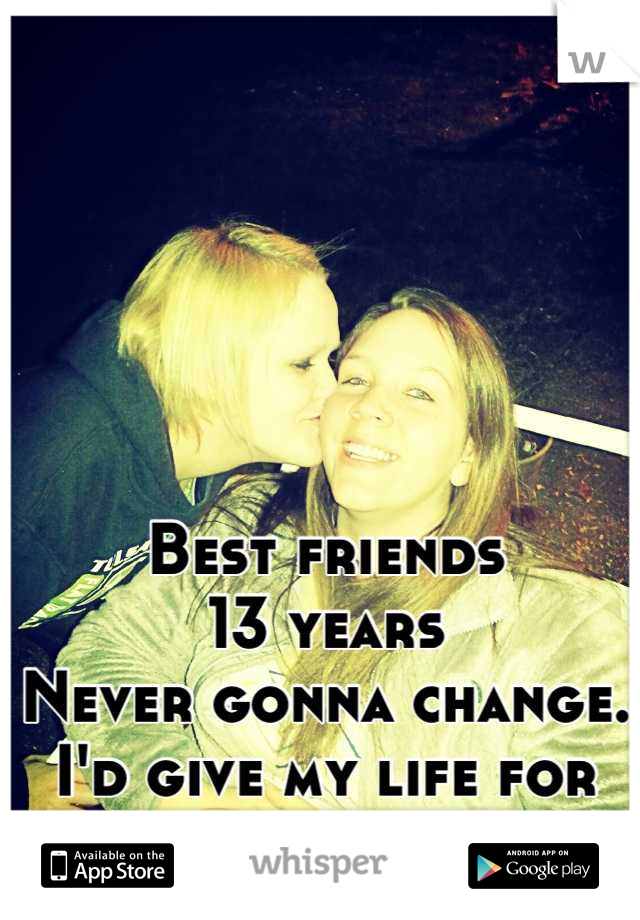 Best friends 13 years Never gonna change.  I'd give my life for her.