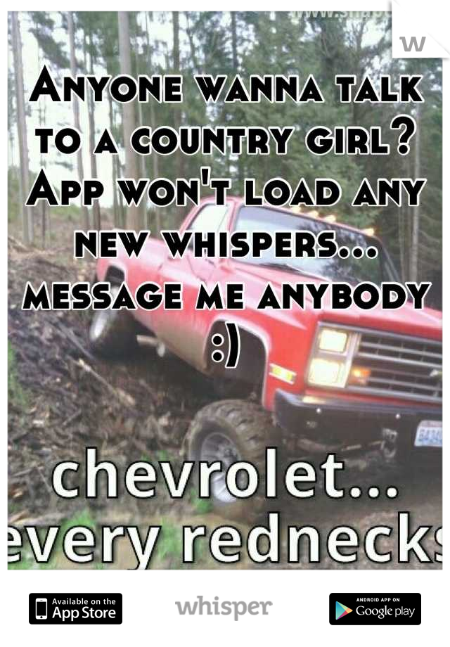 Anyone wanna talk to a country girl? App won't load any new whispers… message me anybody :)