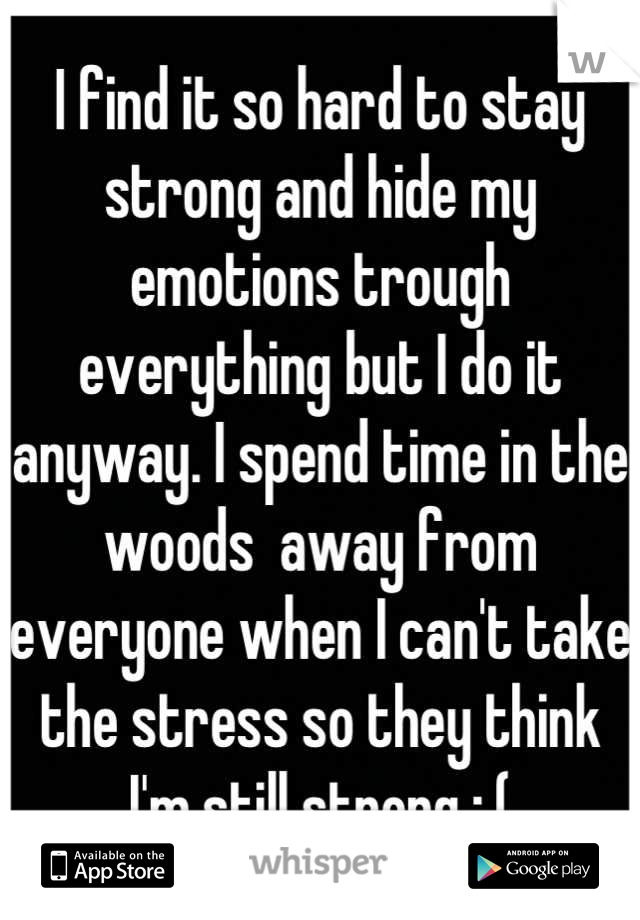 I find it so hard to stay strong and hide my emotions trough everything but I do it anyway. I spend time in the woods  away from everyone when I can't take the stress so they think I'm still strong :,(