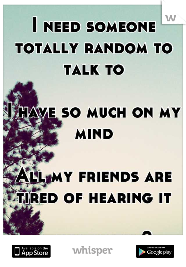 I need someone totally random to talk to  I have so much on my mind  All my friends are tired of hearing it  … any takers?