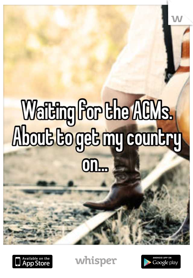 Waiting for the ACMs. About to get my country on...