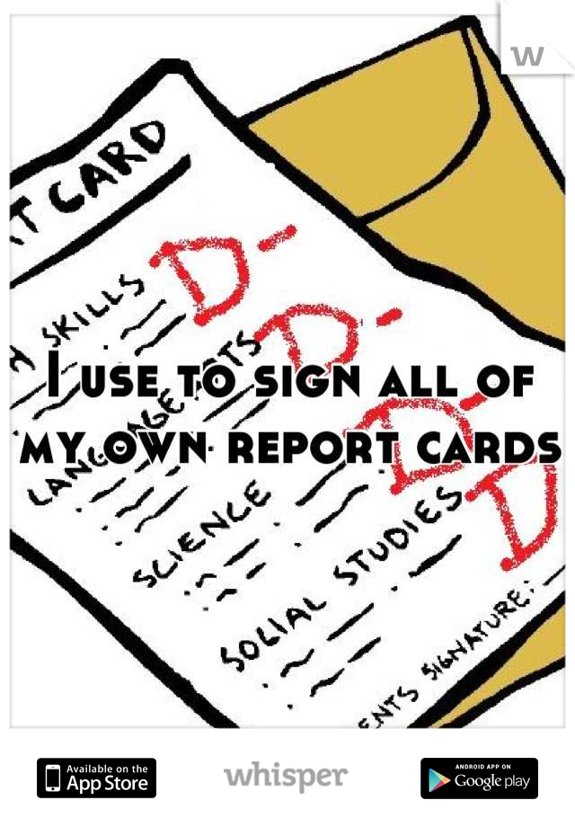 I use to sign all of my own report cards