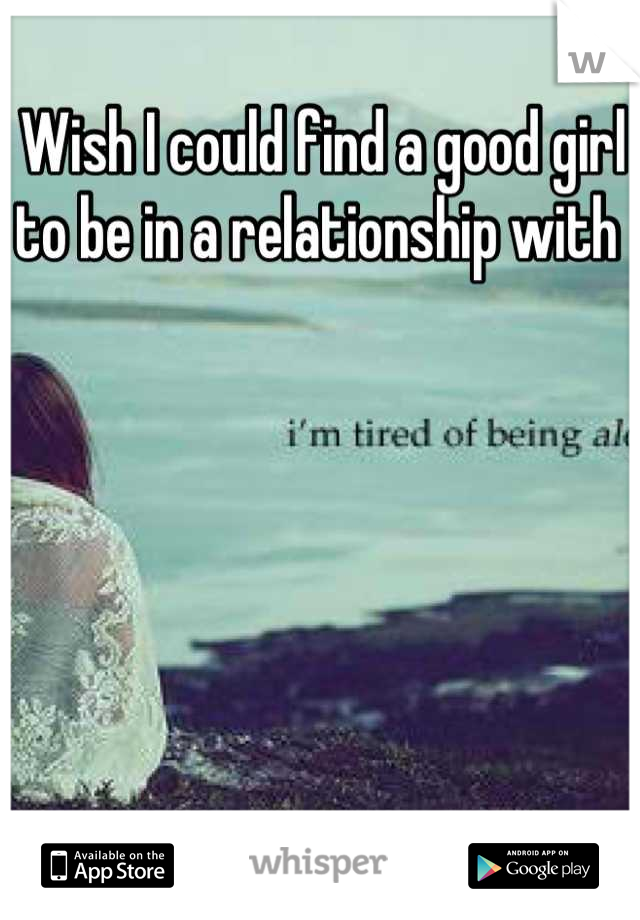 Wish I could find a good girl to be in a relationship with