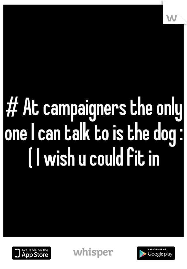 # At campaigners the only one I can talk to is the dog :( I wish u could fit in