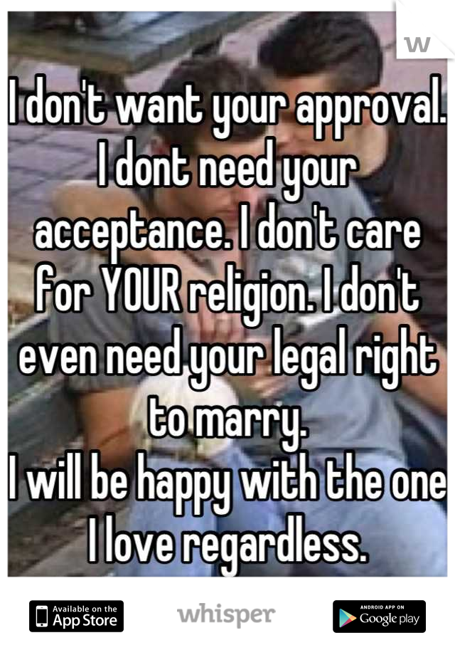 I don't want your approval. I dont need your acceptance. I don't care for YOUR religion. I don't even need your legal right to marry. I will be happy with the one I love regardless.
