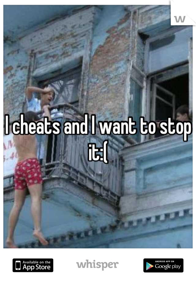 I cheats and I want to stop it:(