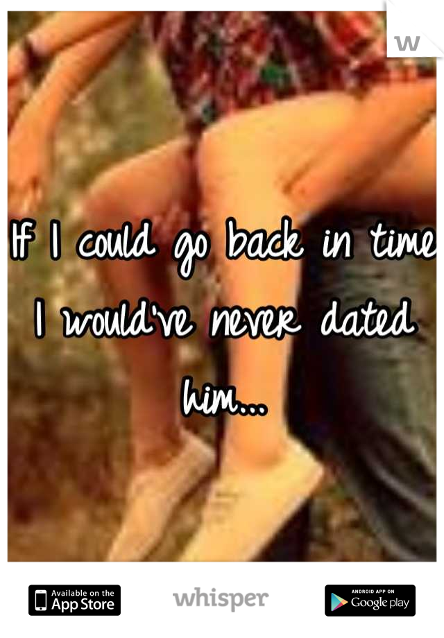 If I could go back in time I would've never dated him...