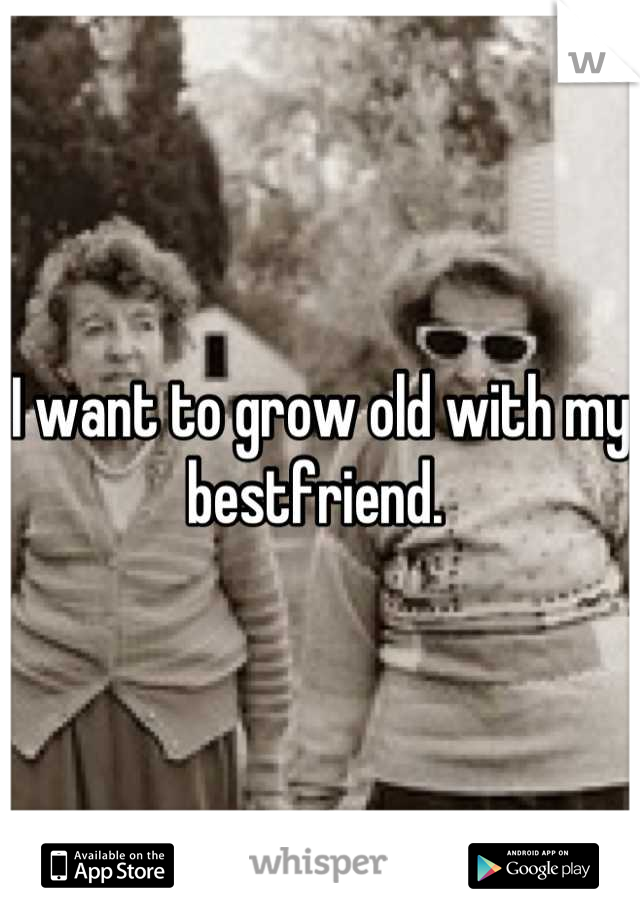 I want to grow old with my bestfriend.
