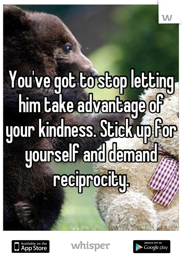You've got to stop letting him take advantage of your kindness. Stick up for yourself and demand reciprocity.