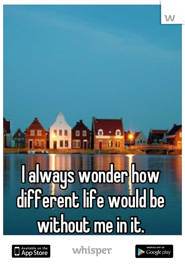 I always wonder how different life would be without me in it.