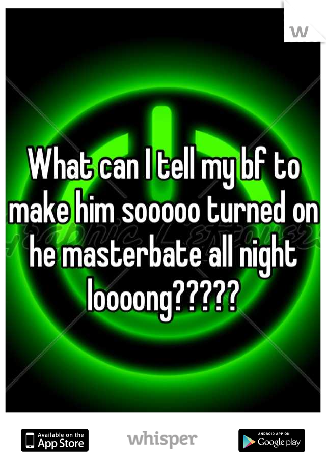 What can I tell my bf to make him sooooo turned on he masterbate all night loooong?????