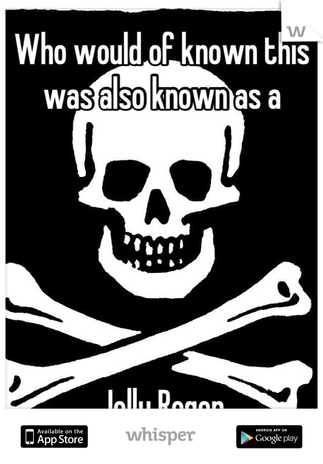 Who would of known this  was also known as a       Jolly Roger