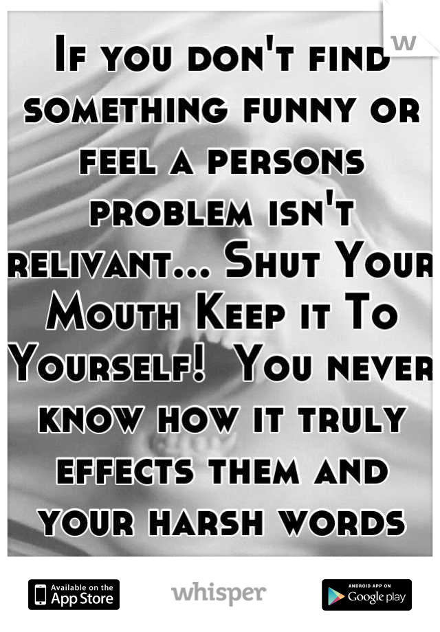 If you don't find something funny or feel a persons problem isn't relivant... Shut Your Mouth Keep it To Yourself!  You never know how it truly effects them and your harsh words dont help any.
