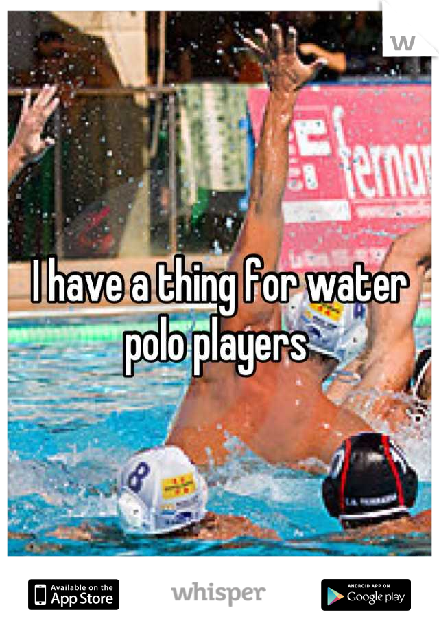 I have a thing for water polo players