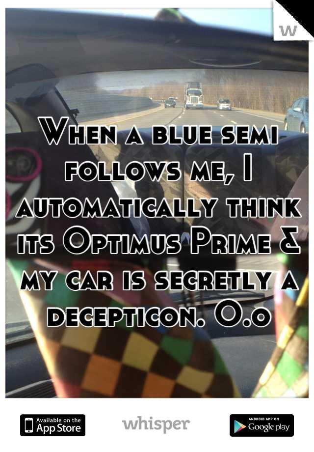 When a blue semi follows me, I automatically think its Optimus Prime & my car is secretly a decepticon. O.o