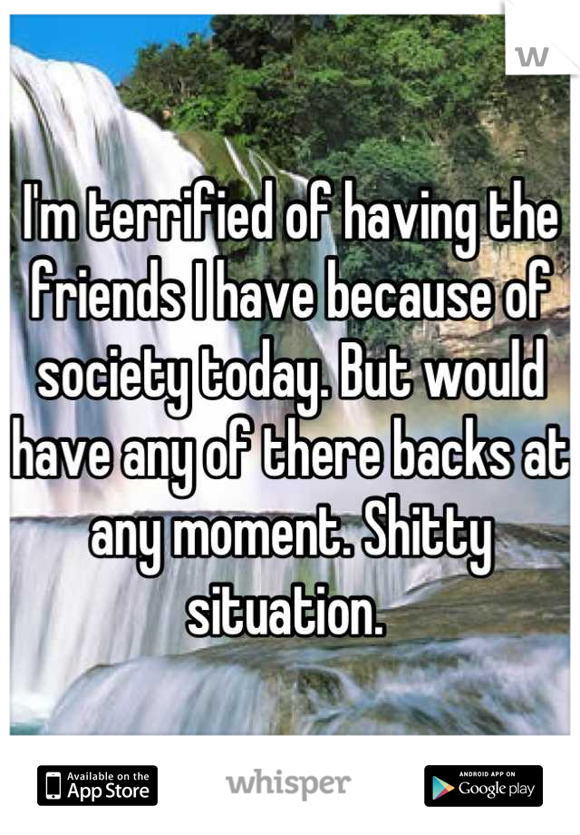 I'm terrified of having the friends I have because of society today. But would have any of there backs at any moment. Shitty situation.