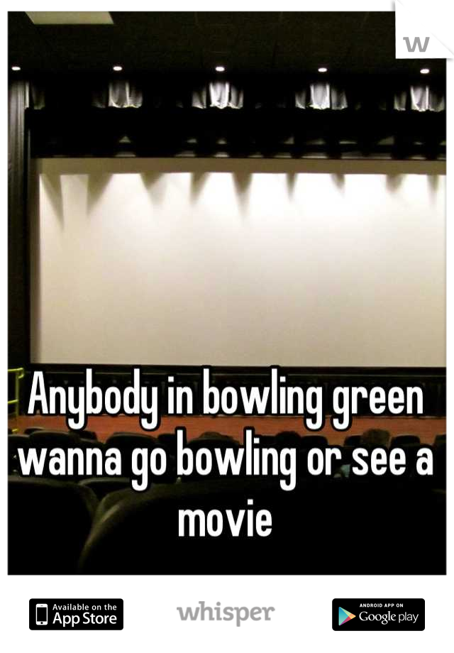 Anybody in bowling green wanna go bowling or see a movie