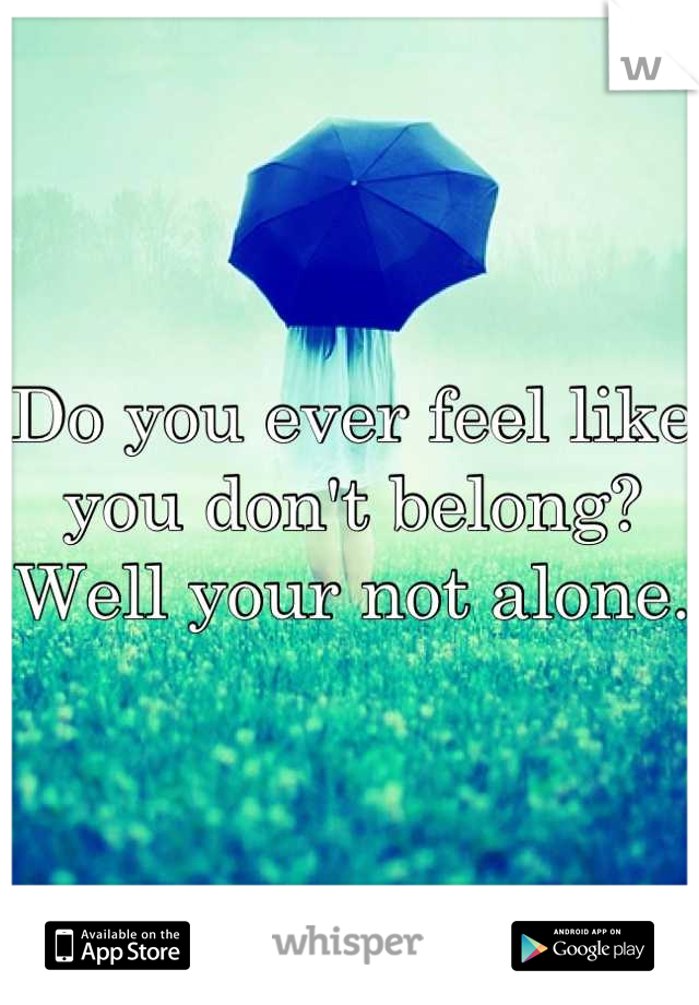 Do you ever feel like you don't belong? Well your not alone.