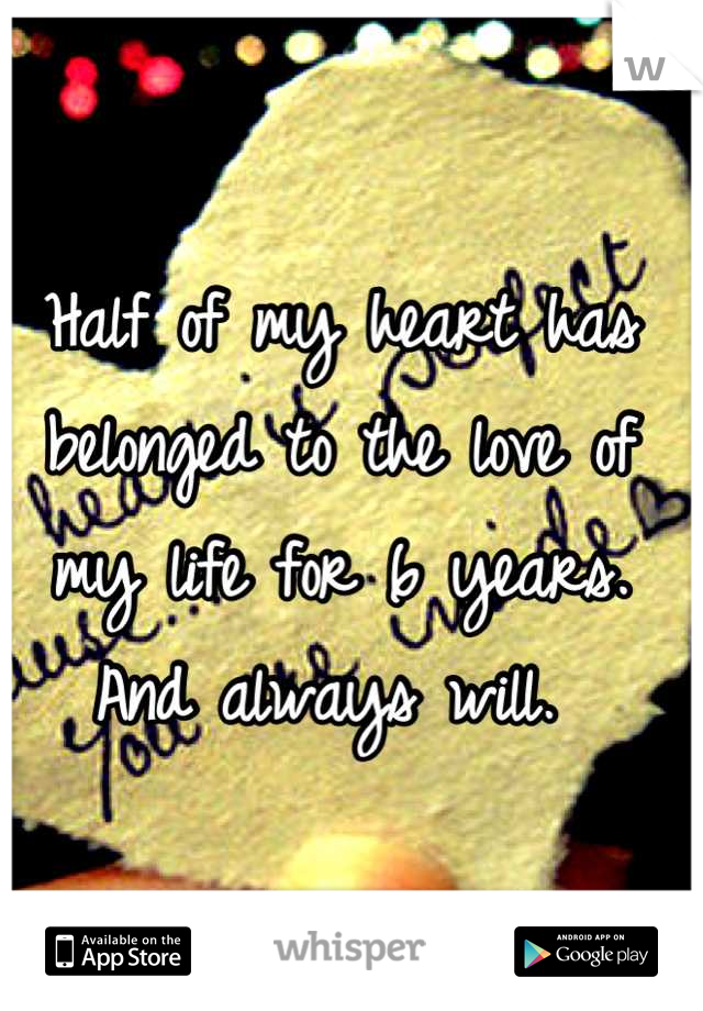 Half of my heart has belonged to the love of my life for 6 years. And always will.