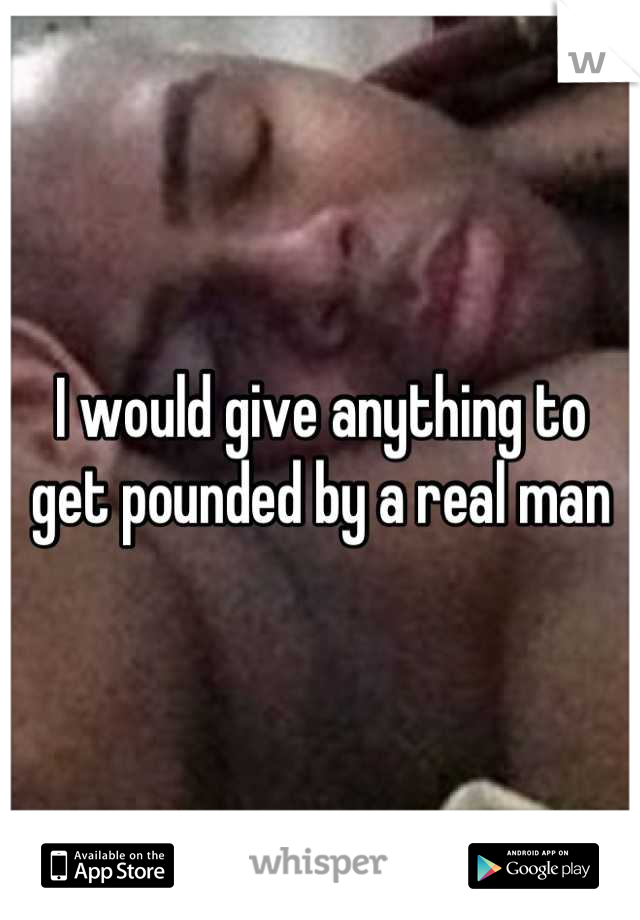 I would give anything to get pounded by a real man