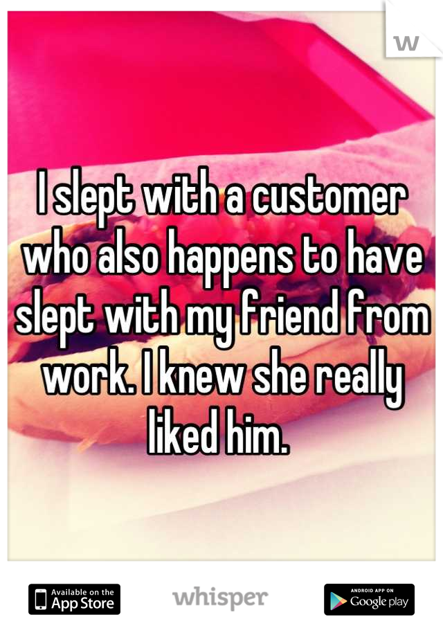 I slept with a customer who also happens to have slept with my friend from work. I knew she really liked him.