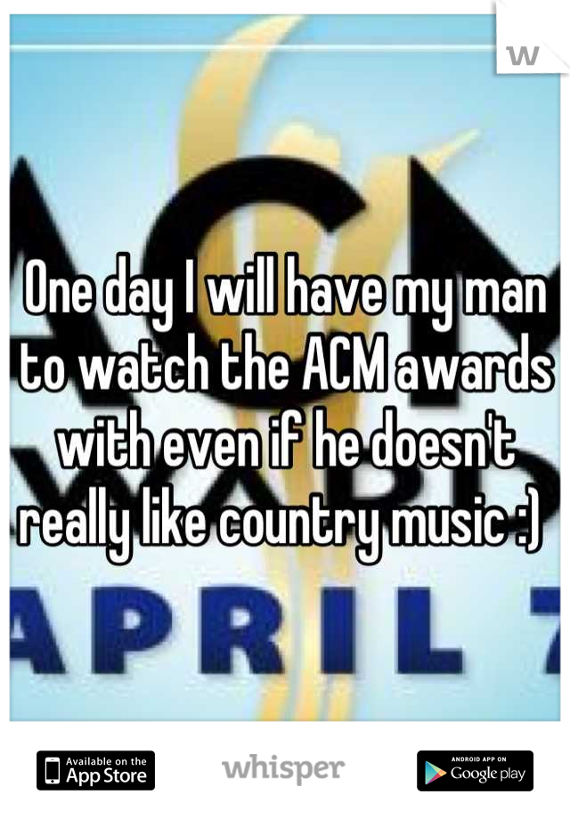One day I will have my man to watch the ACM awards with even if he doesn't really like country music :)