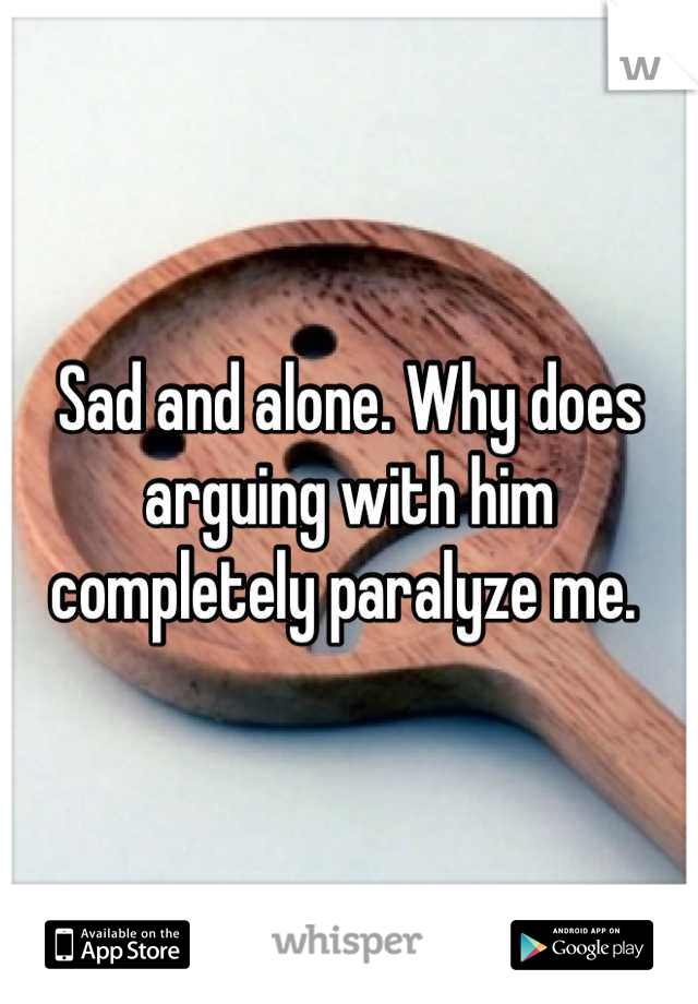 Sad and alone. Why does arguing with him completely paralyze me.