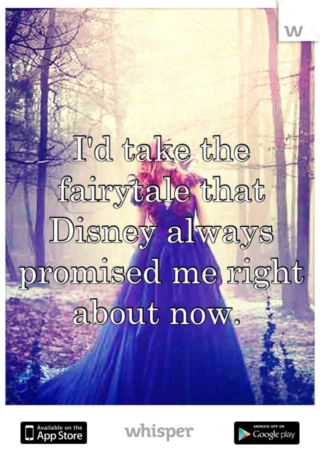 I'd take the fairytale that Disney always promised me right about now.
