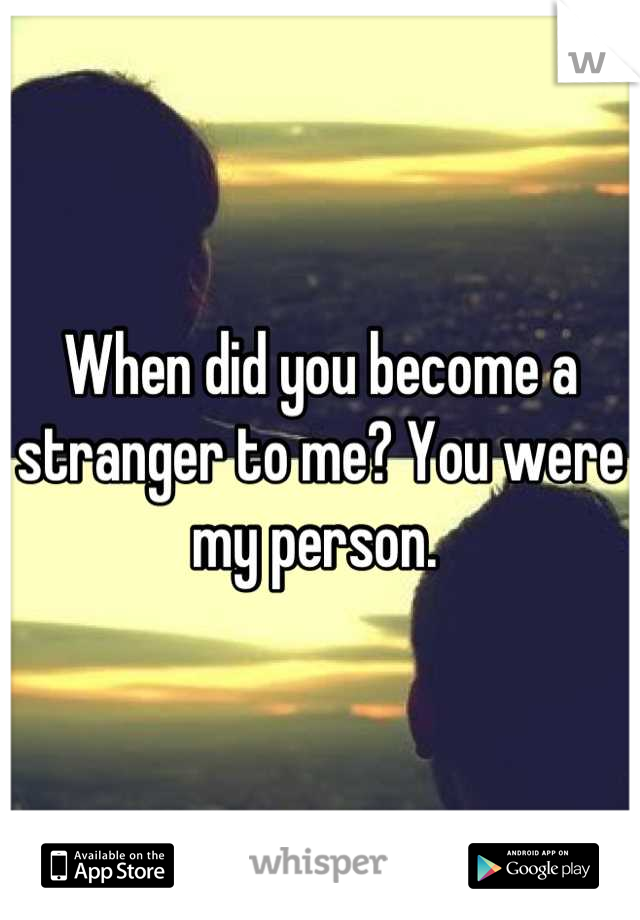 When did you become a stranger to me? You were my person.