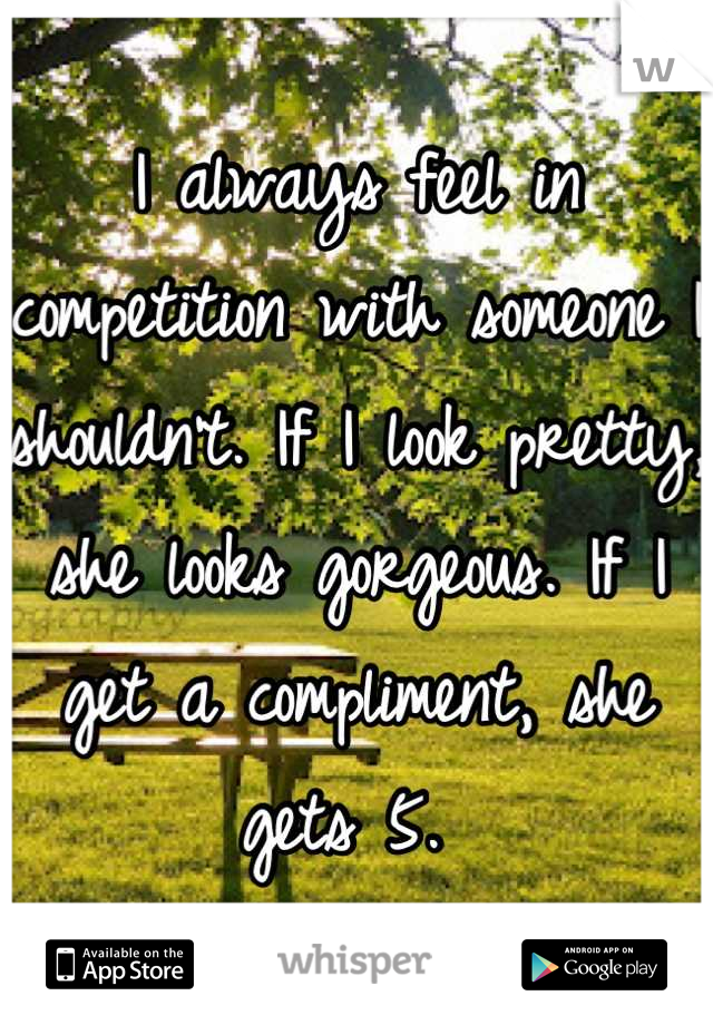 I always feel in competition with someone I shouldn't. If I look pretty, she looks gorgeous. If I get a compliment, she gets 5.