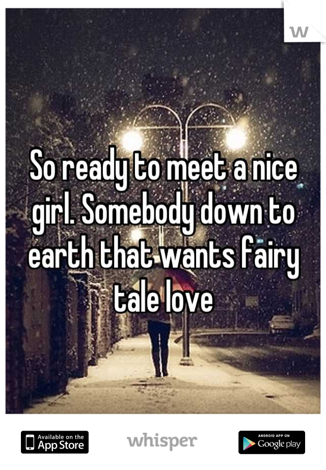 So ready to meet a nice girl. Somebody down to earth that wants fairy tale love