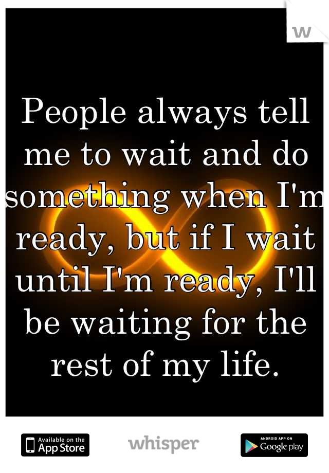 People always tell me to wait and do something when I'm ready, but if I wait until I'm ready, I'll be waiting for the rest of my life.