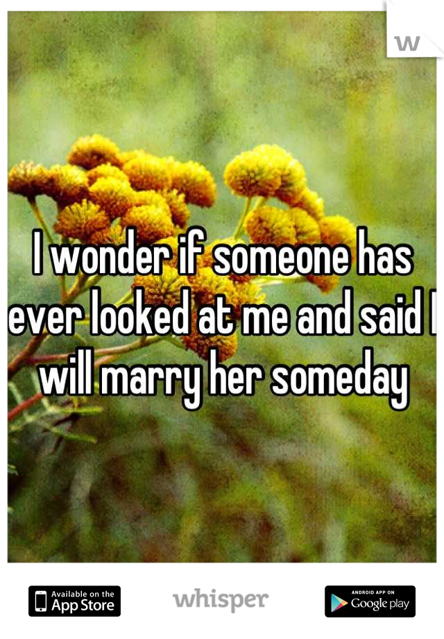 I wonder if someone has ever looked at me and said I will marry her someday