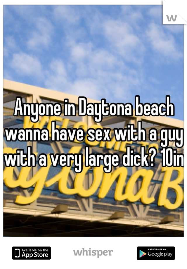 Anyone in Daytona beach wanna have sex with a guy with a very large dick? 10in