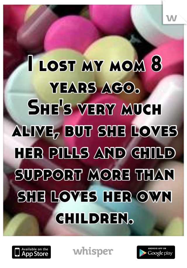 I lost my mom 8 years ago. She's very much alive, but she loves her pills and child support more than she loves her own children.