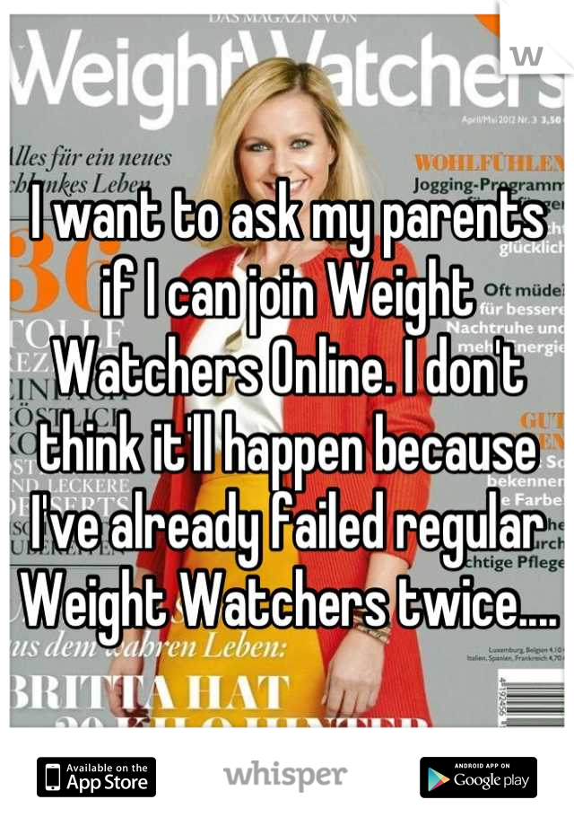 I want to ask my parents if I can join Weight Watchers Online. I don't think it'll happen because I've already failed regular Weight Watchers twice....