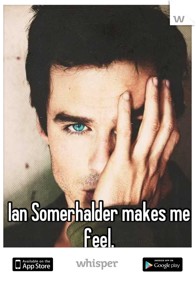 Ian Somerhalder makes me feel.  My gosh he is so sexy^^!