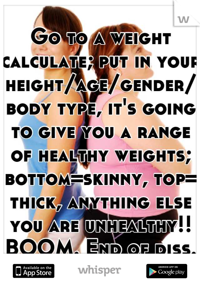 Go to a weight calculate; put in your height/age/gender/ body type, it's going to give you a range of healthy weights; bottom=skinny, top= thick, anything else you are unhealthy!! BOOM. End of diss.