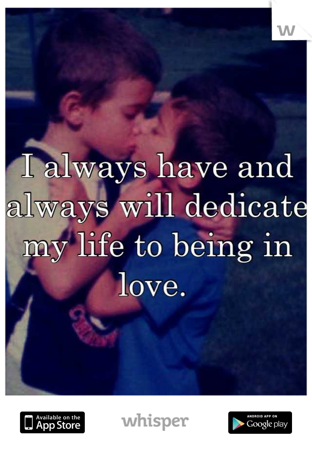 I always have and always will dedicate my life to being in love.
