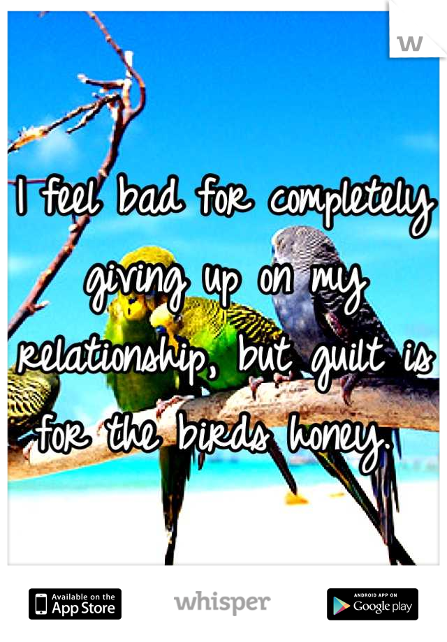 I feel bad for completely giving up on my relationship, but guilt is for the birds honey.